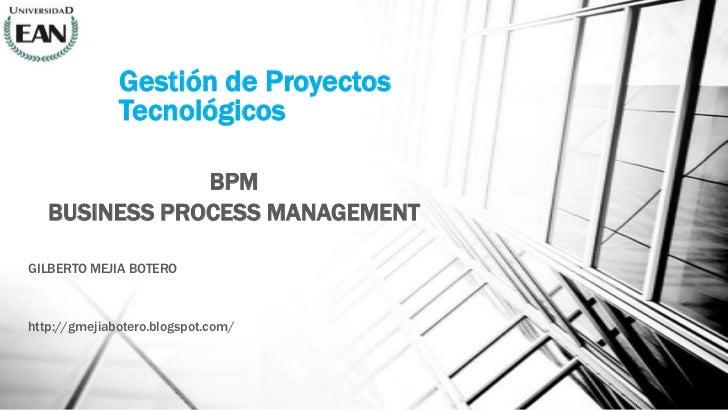 Gestión de Proyectos              Tecnológicos               BPM   BUSINESS PROCESS MANAGEMENTGILBERTO MEJIA BOTEROhttp://...