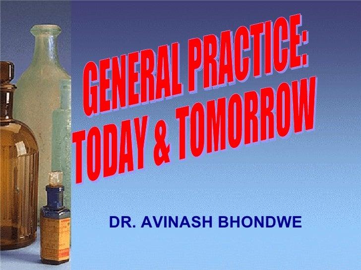 GENERAL PRACTICE: TODAY & TOMORROW DR. AVINASH BHONDWE