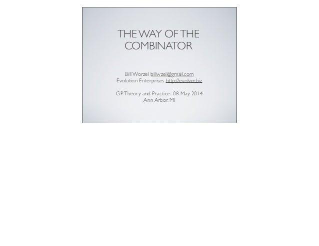 THE WAY OFTHE COMBINATOR Bill Worzel billwzel@gmail.com Evolution Enterprises http://evolver.biz GPTheory and Practice 08 ...