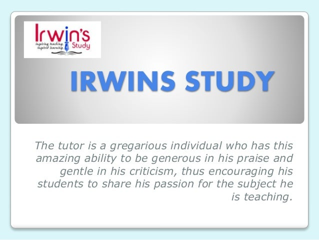 IRWINS STUDY The tutor is a gregarious individual who has this amazing ability to be generous in his praise and gentle in ...