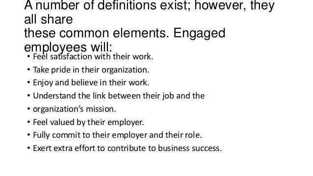 A number of definitions exist; however, they all share these common elements. Engaged employees will: • Feel satisfaction ...