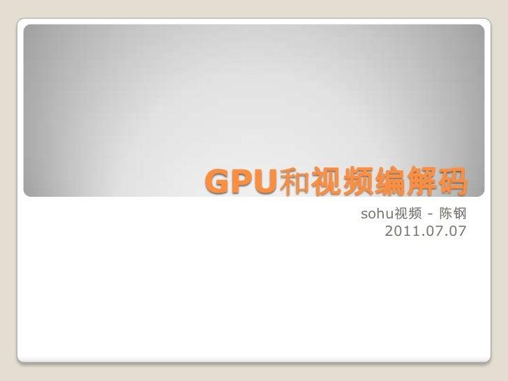 GPU和视频编解码<br />sohu视频 - 陈钢<br />2011.07.07<br />