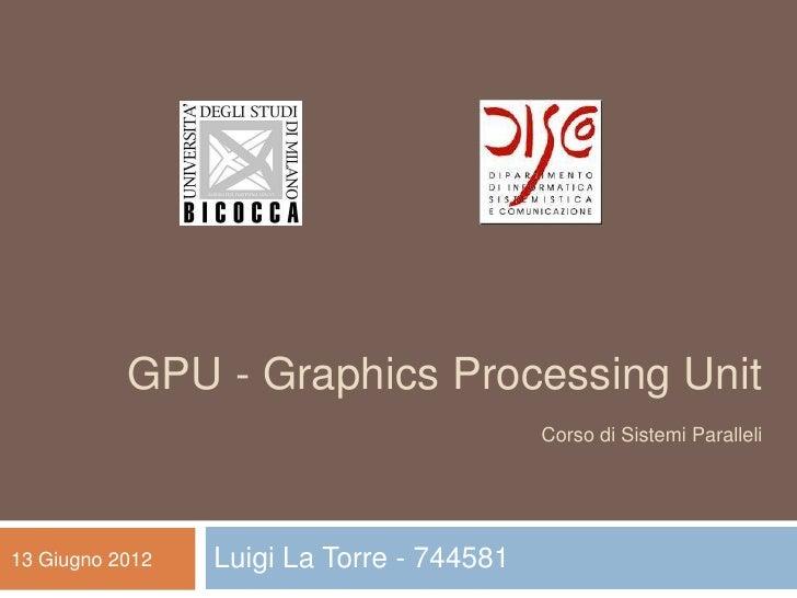 GPU - Graphics Processing Unit                                           Corso di Sistemi Paralleli13 Giugno 2012   Luigi ...