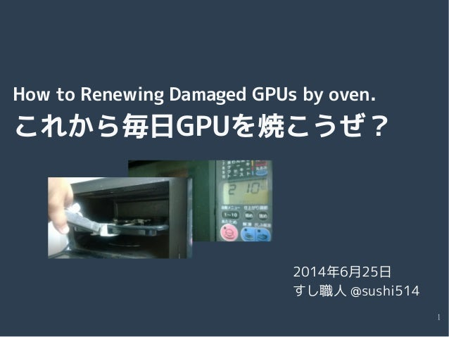 1 How to Renewing Damaged GPUs by oven. これから毎日GPUを焼こうぜ? 2014年6月25日 すし職人 @sushi514