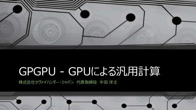 GPGPU - GPUによる汎用計算 株式会社ツヴァイハンダー・ジャパン 代表取締役 半田 洋丈
