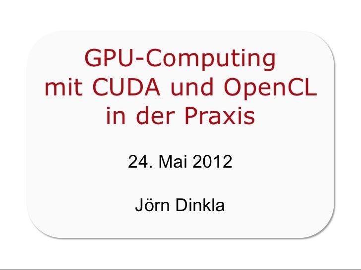 GPU-Computingmit CUDA und OpenCL     in der Praxis     24. Mai 2012      Jörn Dinkla