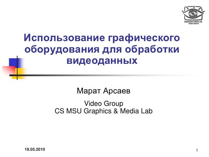 Использование графического оборудования для обработки        видеоданных                     Марат Арсаев                 ...