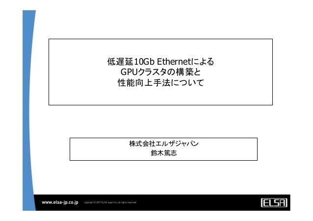 低遅延10Gb EthernetによるGPUクラスタの構築と性能向上手法について株式会社エルザジャパン鈴木篤志