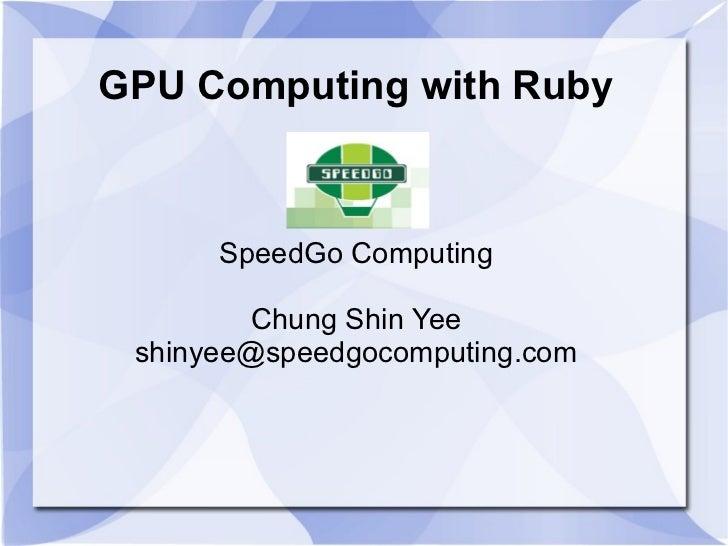 GPU Computing with Ruby     SpeedGo Computing      Chung Shin Yee