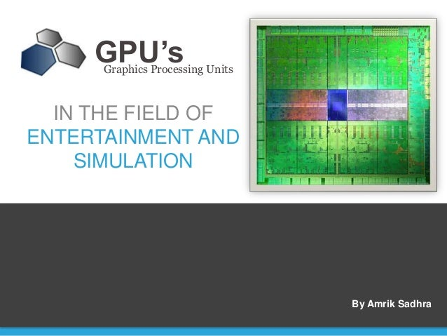 GPU's      Graphics Processing Units  IN THE FIELD OFENTERTAINMENT AND    SIMULATION                                  By A...