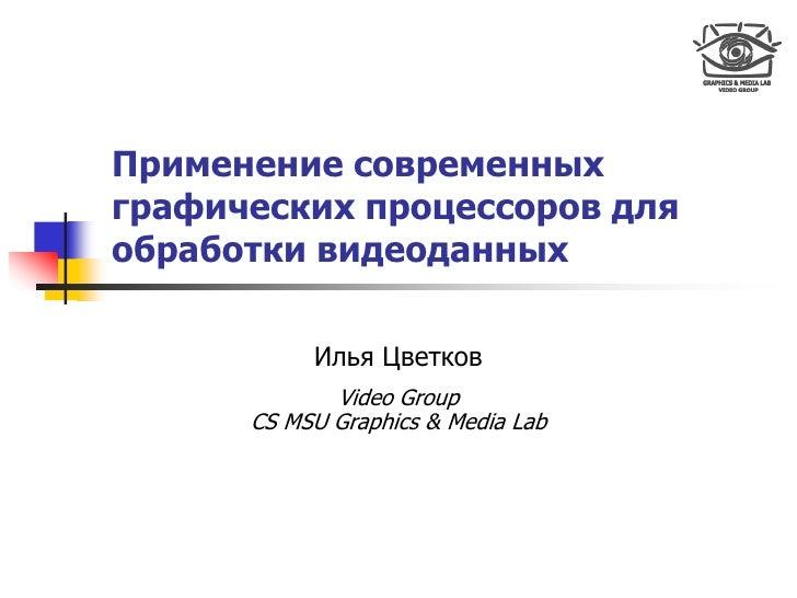 Применение современных графических процессоров для обработки видеоданных             Илья Цветков              Video Group...