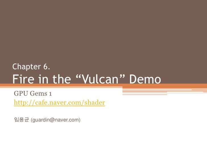 "Chapter 6. Fire in the ""Vulcan"" Demo<br />GPU Gems 1<br />http://cafe.naver.com/shader<br />임용균 (guardin@naver.com)<br />"