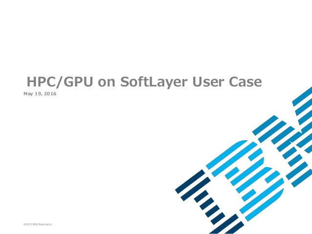 © 2015 IBM Corporation May 19, 2016 HPC/GPU on SoftLayer User Case