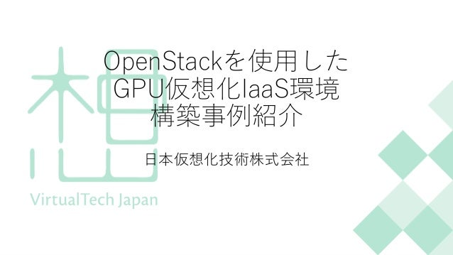 OpenStackを使用した GPU仮想化IaaS環境 構築事例紹介 日本仮想化技術株式会社