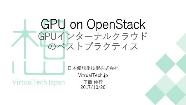 GPU on OpenStack GPUインターナルクラウド のベストプラクティス 日本仮想化技術株式会社 VitrualTech.jp 玉置 伸行 2017/10/20 1