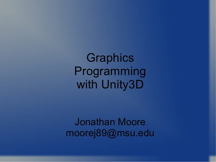 Graphics Programming with Unity3D Jonathan Moore [email_address]