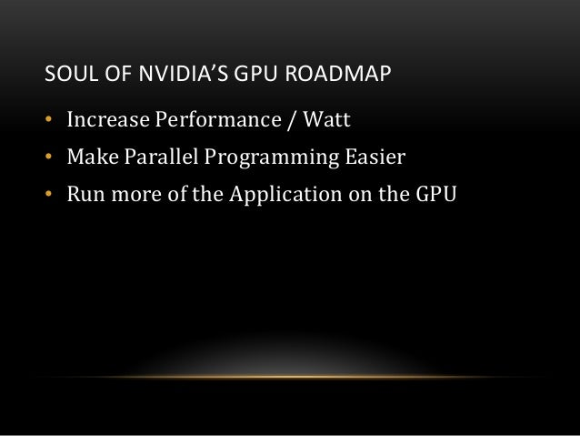 SOUL OF NVIDIA'S GPU ROADMAP• Increase Performance / Watt• Make Parallel Programming Easier• Run more of the Application o...