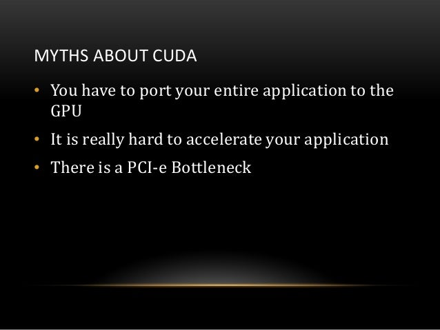 MYTHS ABOUT CUDA• You have to port your entire application to theGPU• It is really hard to accelerate your application• Th...