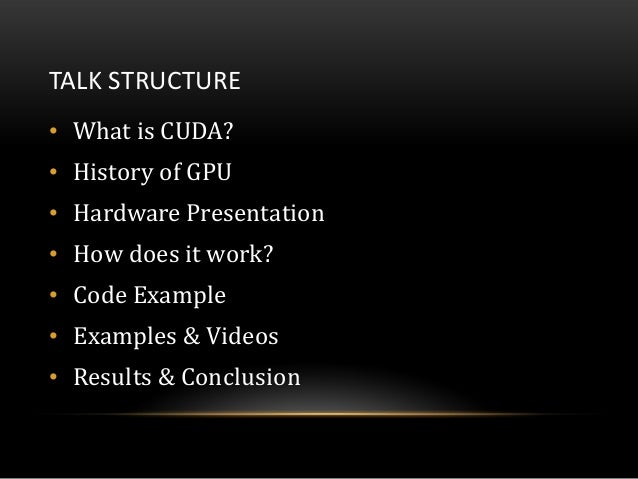 TALK STRUCTURE• What is CUDA?• History of GPU• Hardware Presentation• How does it work?• Code Example• Examples & Videos• ...