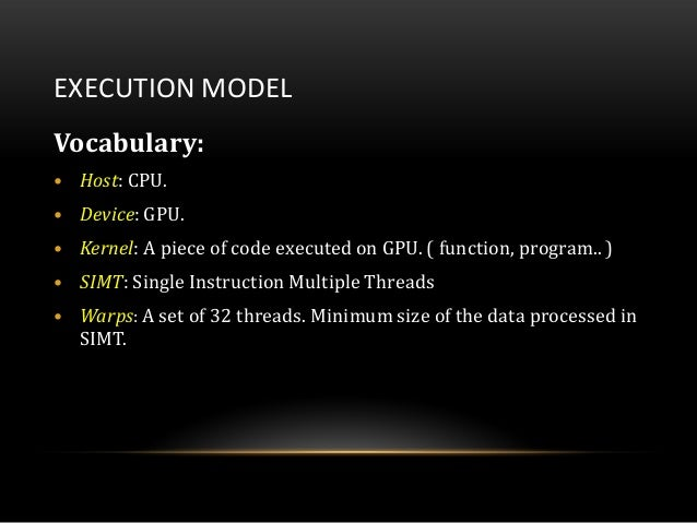 EXECUTION MODELVocabulary:• Host: CPU.• Device: GPU.• Kernel: A piece of code executed on GPU. ( function, program.. )• SI...