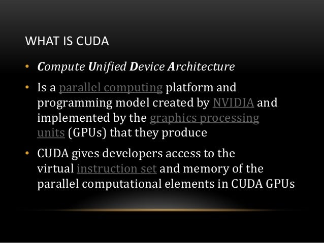 WHAT IS CUDA• Compute Unified Device Architecture• Is a parallel computing platform andprogramming model created by NVIDIA...