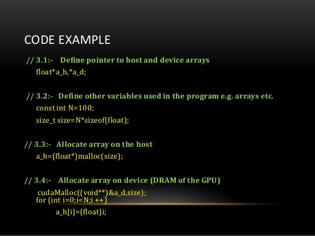CODE EXAMPLE// 3.1:- Define pointer to host and device arraysfloat*a_h,*a_d;// 3.2:- Define other variables used in the pr...