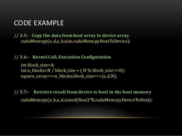 CODE EXAMPLE// 3.5:- Copy the data from host array to device array.cudaMemcpy(a_d,a_h,size,cudaMemcpyHostToDevice);// 3.6:...