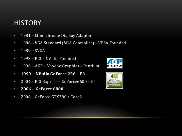 HISTORY• 1981 – Monochrome Display Adapter• 1988 – VGA Standard (VGA Controller) – VESA Founded• 1989 – SVGA• 1993 – PCI –...