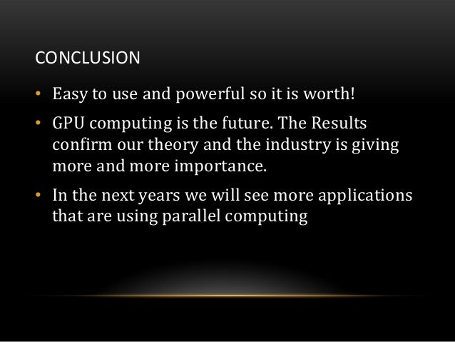 CONCLUSION• Easy to use and powerful so it is worth!• GPU computing is the future. The Resultsconfirm our theory and the i...