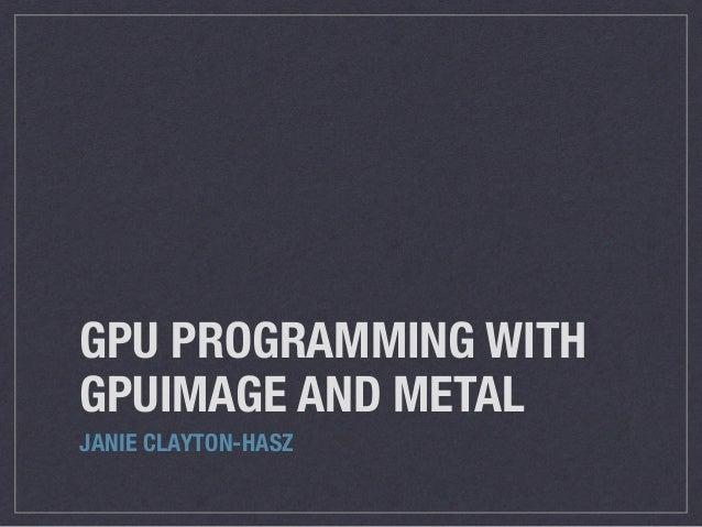 GPU PROGRAMMING WITH GPUIMAGE AND METAL JANIE CLAYTON-HASZ