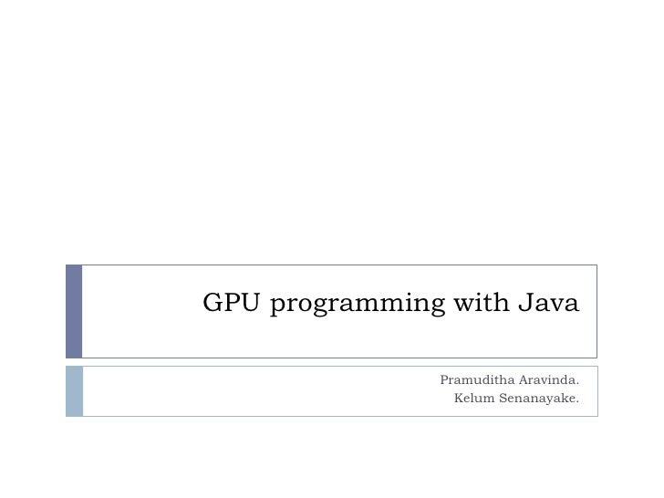 GPU programming with Java               Pramuditha Aravinda.                 Kelum Senanayake.