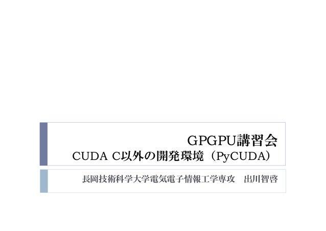 長岡技術科学大学電気電子情報工学専攻 出川智啓 GPGPU講習会 CUDA C以外の開発環境(PyCUDA)