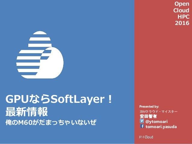 Presented by: GPUならSoftLayer! 最新情報 俺のM60がだまっちゃいないぜ IBMクラウド・マイスター 安田智有 @ytomoari tomoari.yasuda Open Cloud HPC 2016