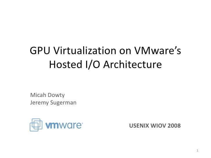 GPU Virtualization on VMware's    Hosted I/O Architecture  Micah Dowty Jeremy Sugerman                      USENIX WIOV 20...