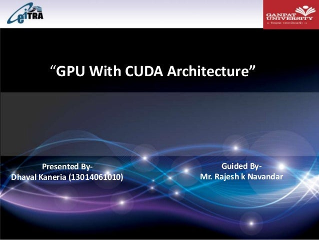 """GPU With CUDA Architecture"" Presented By- Dhaval Kaneria (13014061010) Guided By- Mr. Rajesh k Navandar"