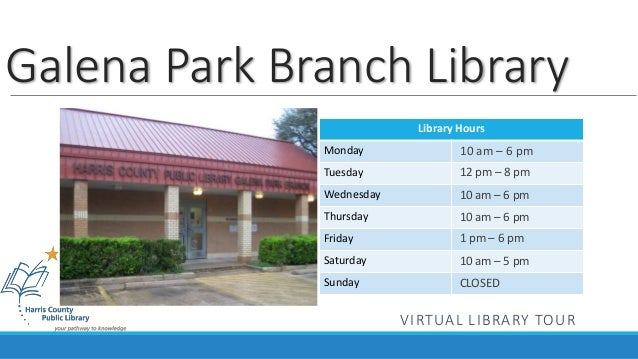 Library Hours Monday Tuesday Wednesday Thursday Friday Saturday Sunday Galena Park Branch Library 10 am – 6 pm 12 pm – 8 p...