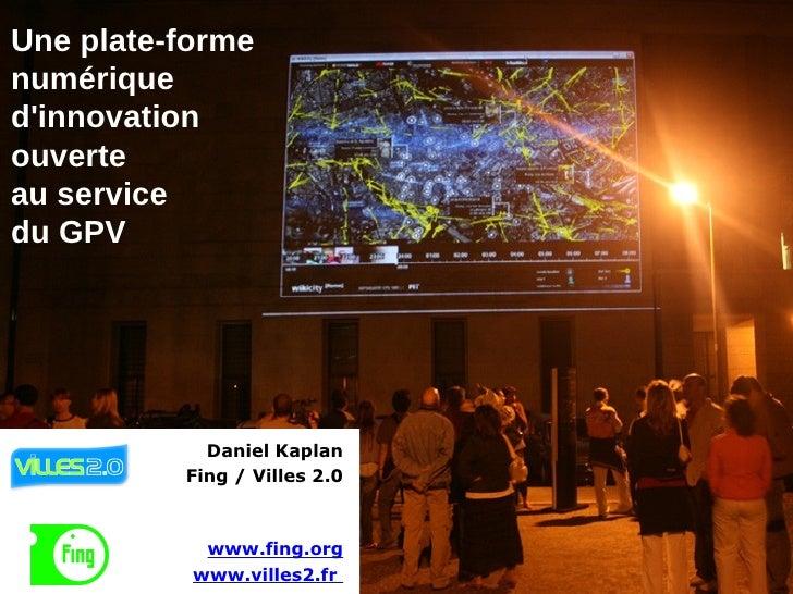 Une plate-forme numérique d'innovation ouverte au service du GPV Daniel Kaplan Fing / Villes 2.0 www.fing.org www.villes2....