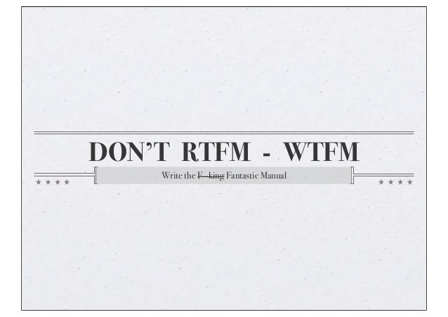 DON'T RTFM - WTFM Write the F--king Fantastic Manual