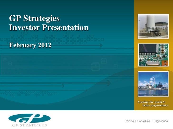 GP StrategiesInvestor PresentationFebruary 2012                        Training   Consulting   Engineering