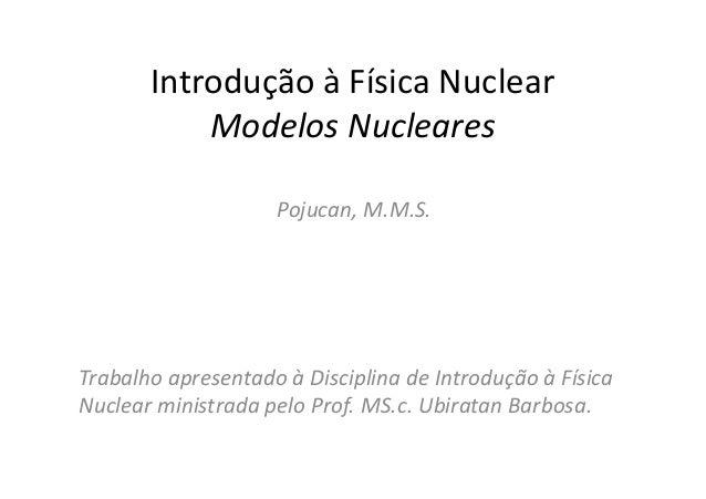 Introdução à Física Nuclear           Modelos Nucleares                    Pojucan, M.M.S.Trabalho apresentado à Disciplin...