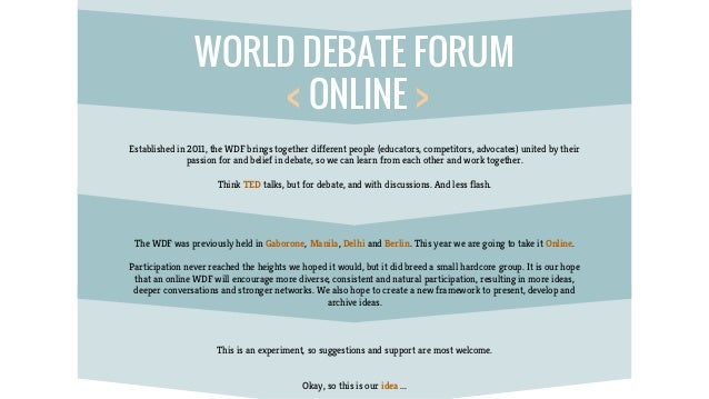 WORLD DEBATE FORUM < ONLINE > Established in 2011, the WDF brings together different people (educators, competitors, advoc...