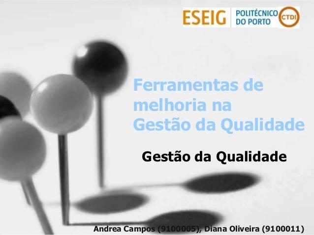 Ferramentas de         melhoria na         Gestão da Qualidade           Gestão da QualidadeAndrea Campos (9100005), Diana...