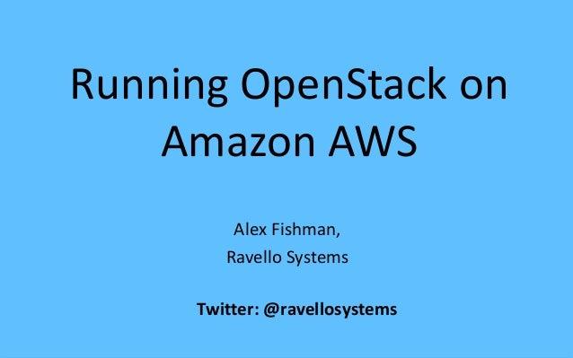 Running OpenStack on Amazon AWS Alex Fishman, Ravello Systems Twitter: @ravellosystems