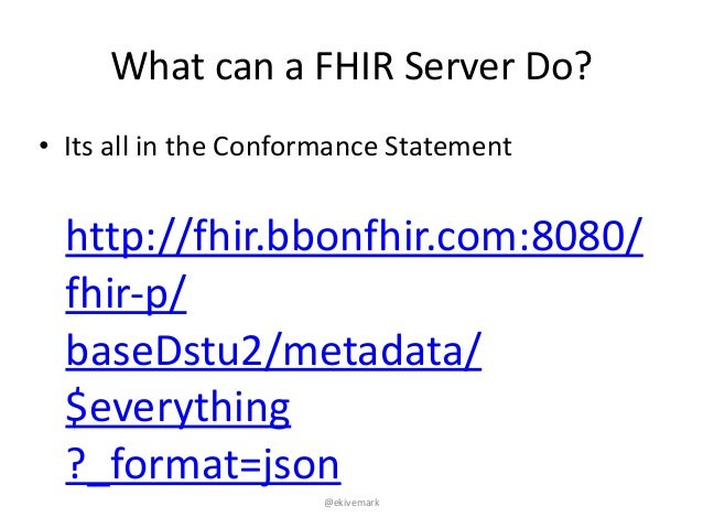 """@ekivemark What""""can""""a""""FHIR""""Server""""Do? • Its""""all""""in""""the""""Conformance""""Statement http://fhir.bbonfhir.com:8080/ fhir@p/ baseD..."""