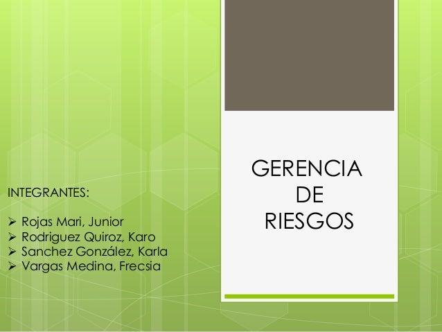 GERENCIA DE RIESGOS INTEGRANTES:  Rojas Mari, Junior  Rodriguez Quiroz, Karo  Sanchez González, Karla  Vargas Medina, ...