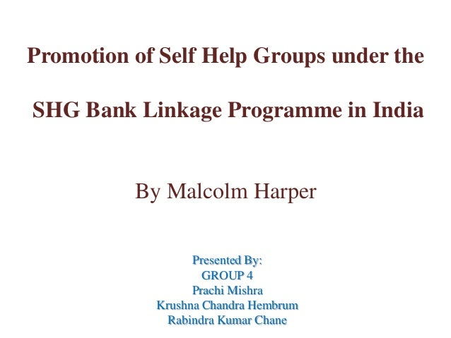Promotion of Self Help Groups under the  SHG Bank Linkage Programme in India  By Malcolm Harper Presented By: GROUP 4 Prac...