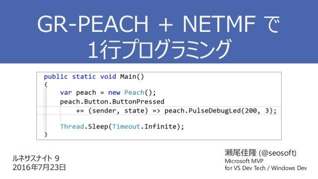 瀬尾佳隆 (@seosoft) Microsoft MVP for VS Dev Tech / Windows Dev ルネサスナイト 9 2016年7月23日 GR-PEACH + NETMF で 1行プログラミング