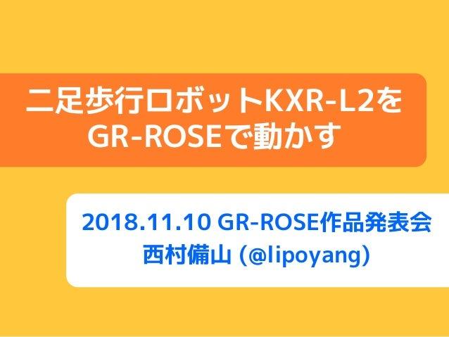 2018.11.10 GR-ROSE作品発表会 西村備山 (@lipoyang) 二足歩行ロボットKXR-L2を GR-ROSEで動かす