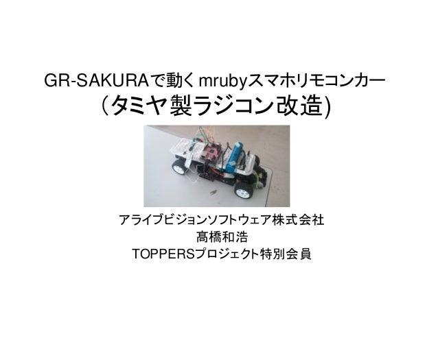GR-SAKURAで動く mrubyスマホリモコンカー (タミヤ製ラジコン改造) アライブビジョンソフトウェア株式会社 髙橋和浩 TOPPERSプロジェクト特別会員
