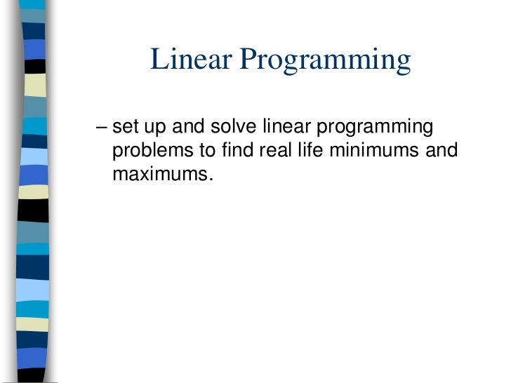 Linear Programming– set up and solve linear programming  problems to find real life minimums and  maximums.